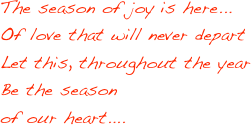 The season of joy is here... Of love that will never depart Let this, throughout the year Be the season of our heart....